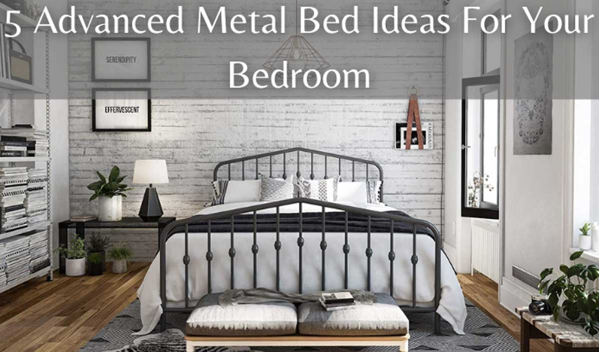 5 Advanced Metal Bed Ideas For Your Bedroom